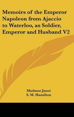 Memoirs of the Emperor Napoleon from Ajaccio to Waterloo, as Soldier, Emperor and Husband V2 by Madame Junot image