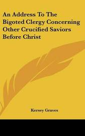 An Address to the Bigoted Clergy Concerning Other Crucified Saviors Before Christ by Kersey Graves