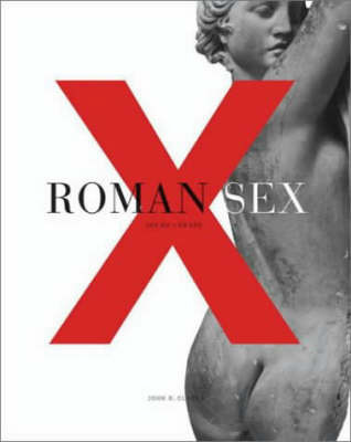 Roman Sex: 100 B.C. to A.D. 250 by John R Clarke