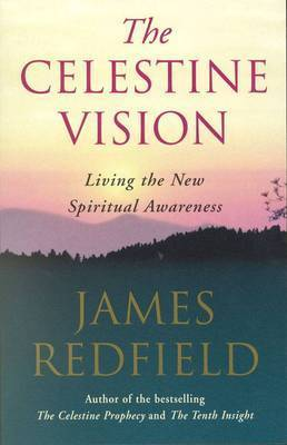 The Celestine Vision: Living the New Spiritual Awareness by James Redfield