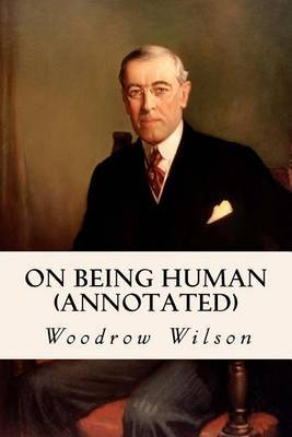 On Being Human (Annotated) by Woodrow Wilson