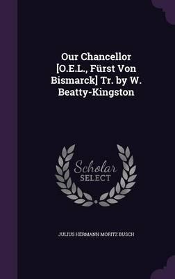 Our Chancellor [O.E.L., Furst Von Bismarck] Tr. by W. Beatty-Kingston by Julius Hermann Moritz Busch