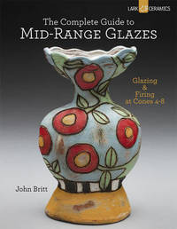 The Complete Guide to Mid-Range Glazes: Glazing and Firing at Cones 4-7 by John Britt