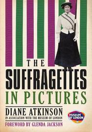 The Suffragettes In Pictures by Diane Atkinson