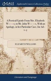 A Poetical Epistle from Mrs. Elizabeth W--- ---S, to Mr. John W--- ---S, with an Apology, in Her Particular Case, for Ad--T--Y by Elizabeth Williams