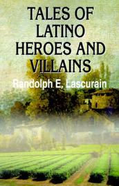 Tales of Latino Heroes and Villains by Randolph E. Lascurain