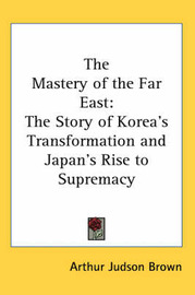 The Mastery of the Far East: The Story of Korea's Transformation and Japan's Rise to Supremacy by Arthur Judson Brown image