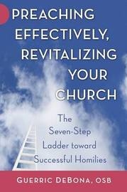 Preaching Effectively, Revitalizing Your Church: The Seven-Step Ladder Toward Successful Homilies by Professor Guerric DeBona, OSB