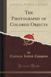 The Photography of Colored Objects (Classic Reprint) by Eastman Kodak Company