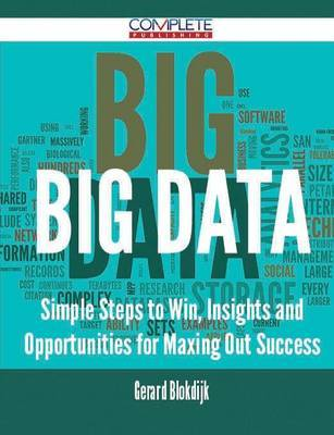 Big Data - Simple Steps to Win, Insights and Opportunities for Maxing Out Success by Gerard Blokdijk image