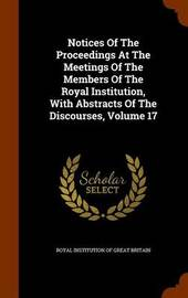 Notices of the Proceedings at the Meetings of the Members of the Royal Institution, with Abstracts of the Discourses, Volume 17