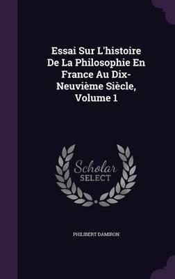 Essai Sur L'Histoire de La Philosophie En France Au Dix-Neuvieme Siecle, Volume 1 by Philibert Damiron