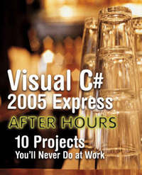 Visual C# 2005 Express After Hours: 10 Projects You'll Never Do at Work by Justin Rogers