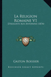 La Religion Romaine V1: D'Auguste Aux Antonins (1874) by Gaston Boissier