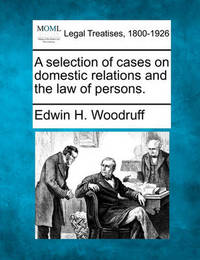 A Selection of Cases on Domestic Relations and the Law of Persons. by Edwin H. Woodruff