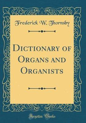 Dictionary of Organs and Organists (Classic Reprint) by Frederick W Thornsby