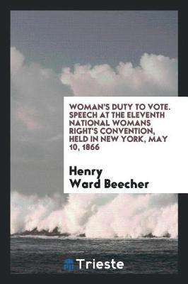 Woman's Duty to Vote. Speech at the Eleventh National Womans Right's Convention, Held in New York, May 10, 1866 by Henry Ward Beecher