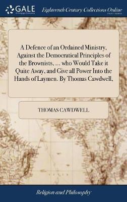 A Defence of an Ordained Ministry, Against the Democratical Principles of the Brownists, ... Who Would Take It Quite Away, and Give All Power Into the Hands of Laymen. by Thomas Cawdwell, by Thomas Cawdwell