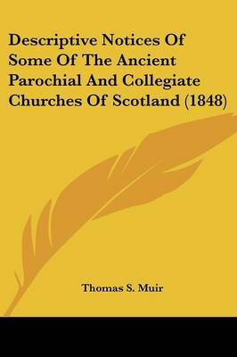Descriptive Notices Of Some Of The Ancient Parochial And Collegiate Churches Of Scotland (1848) by Thomas S Muir image