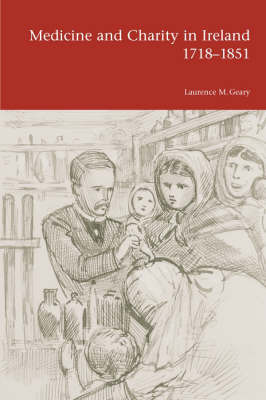 Medicine and Charity in Ireland 1718-1851 by Laurence M. Geary