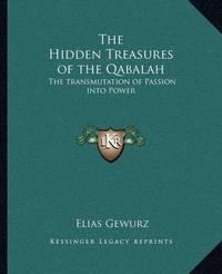 The Hidden Treasures of the Qabalah the Hidden Treasures of the Qabalah: The Transmutation of Passion Into Power the Transmutation of Passion Into Power by Elias Gewurz