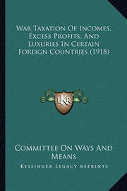 War Taxation of Incomes, Excess Profits, and Luxuries in Certain Foreign Countries (1918) by Committee On Ways and Means