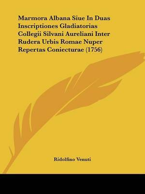 Marmora Albana Siue In Duas Inscriptiones Gladiatorias Collegii Silvani Aureliani Inter Rudera Urbis Romae Nuper Repertas Coniecturae (1756) by Ridolfino Venuti