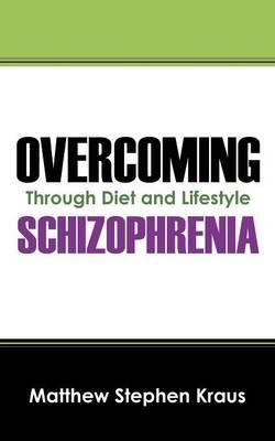 Overcoming Schizophrenia by Matthew Stephen Kraus