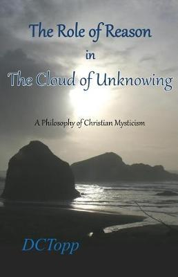 The Role of Reason in the Cloud of Unknowing by DC Topp