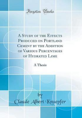 A Study of the Effects Produced on Portland Cement by the Addition of Various Percentages of Hydrated Lime by Claude Albert Knuepfer