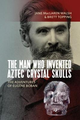 The Man Who Invented Aztec Crystal Skulls by Jane MacLaren Walsh