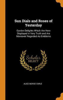 Sun Dials and Roses of Yesterday by Alice Morse Earle image