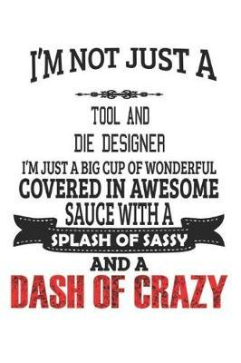 I'm Not Just A Tool And Die Designer I'm Just A Big Cup Of Wonderful Covered In Awesome Sauce With A Splash Of Sassy And A Dash Of Crazy by Creacom Notebooks image