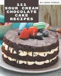 111 Sour Cream Chocolate Cake Recipes by Laura Thomas