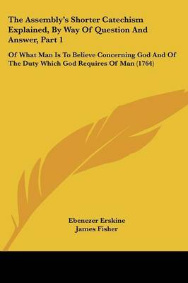 The Assembly's Shorter Catechism Explained, By Way Of Question And Answer, Part 1: Of What Man Is To Believe Concerning God And Of The Duty Which God Requires Of Man (1764) by Ebenezer Erskine image