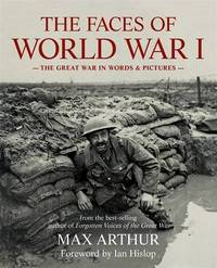 The Faces of World War I: The Great War in Words & Pictures by Max Arthur