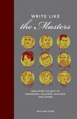 Write Like the Masters: Emulating the Best of Hemingway, Faulkner, Salinger, and Others by William Cane