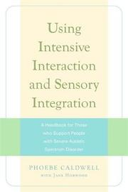 Using Intensive Interaction and Sensory Integration: A Handbook for Those Who Support People with Severe Autistic Spectrum Disorder by Jane Horwood
