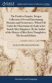 The Fruitless Enquiry. Being a Collection of Several Entertaining Histories and Occurrences, Which Fell Under the Observation of a Lady in Her Search After Happiness. by the Author of the History of Miss Betsy Thoughtless. the Second Edition by Eliza Fowler Haywood image