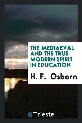 The Mediaeval and the True Modern Spirit in Education by H F Osborn