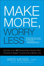 Make More, Worry Less: Secrets from 18 Extraordinary People Who Created a Bigger Income and a Better Life by Wes Moss image