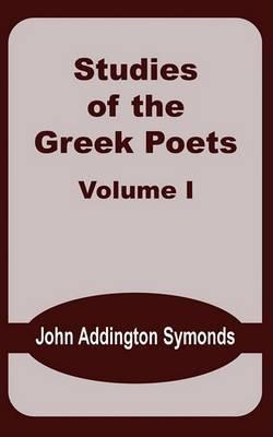 Studies of the Greek Poets (Volume One) by John Addington Symonds