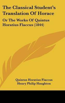 The Classical Student's Translation of Horace: Or the Works of Quintus Horatius Flaccus (1844) by Quintus Horatius Flaccus