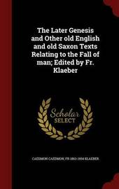 The Later Genesis and Other Old English and Old Saxon Texts Relating to the Fall of Man; Edited by Fr. Klaeber by Caedmon Caedmon