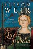 Queen Isabella: Treachery, Adultery, and Murder in Medieval England by Alison Weir