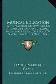 Musical Education: With Practical Observations on the Art of Piano-Forte Playing, Including a Model of a Scale of Practice for Pupils of All Ages (1851) by Eleanor Margaret Geary