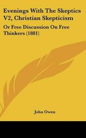Evenings with the Skeptics V2, Christian Skepticism: Or Free Discussion on Free Thinkers (1881) by John Owen