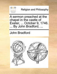 A Sermon Preached at the Chapel in the Castle of Exeter, ... October 9, 1746. ... by John Bradford, by John Bradford image