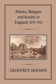 Politics, Religion and Society in England, 1679-1742 by Geoffrey Holmes