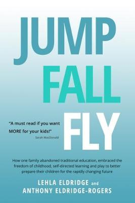 Jump, Fall, Fly, From Schooling to Homeschooling to Unschooling by Anthony Eldridge-Rogers image
